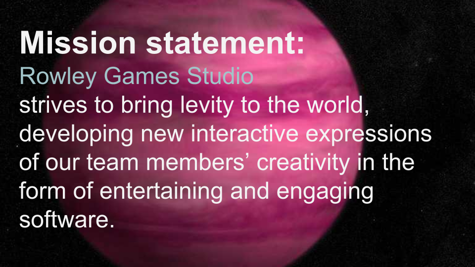 Rowley Games Studio strives to bring levity to the world, developing new interactive expressions of our team members' creativity in the form of entertaining and engaging software.