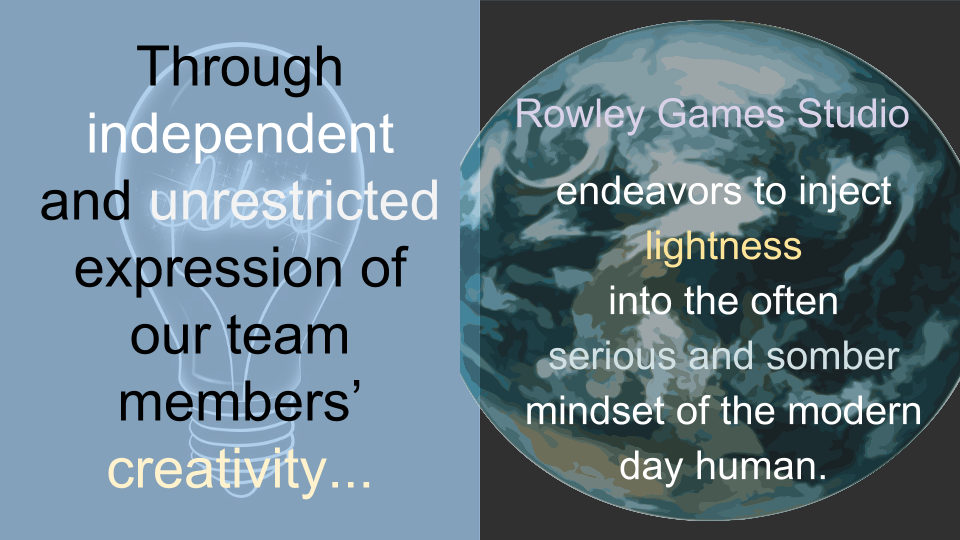 Through independent and unrestricted expression of our team members' creativity, Rowley Games Studio endeavors to inject lightness into the often serious and somber mindset of the modern day human.