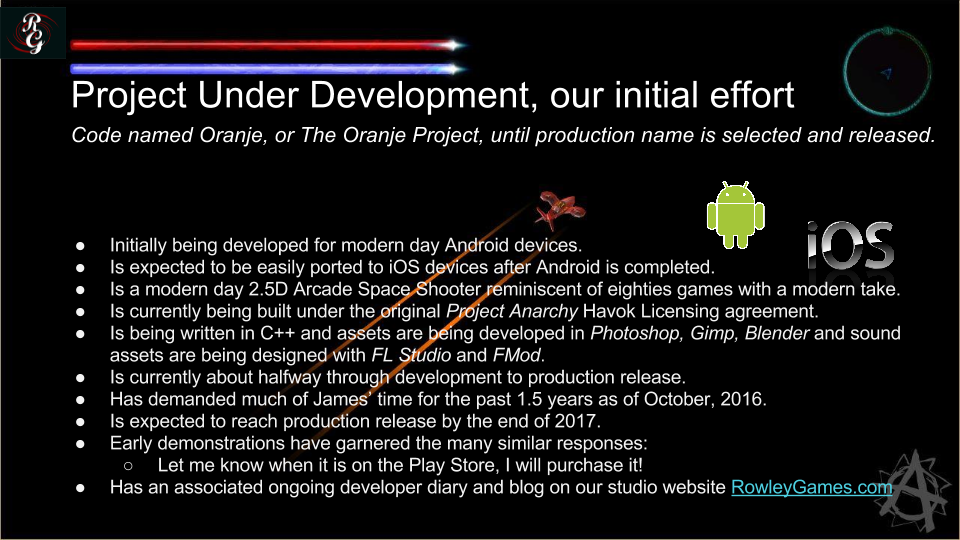 "Our current project under development is codenamed ""The Oranje Project"".  This is our initial effort.  The project is a 2.5D Arcade Space Shooter video game we are designing and developing for Android and then iOS.  Development on this project is well underway and we will be providing periodic updates on our studio website at RowleyGames.com."