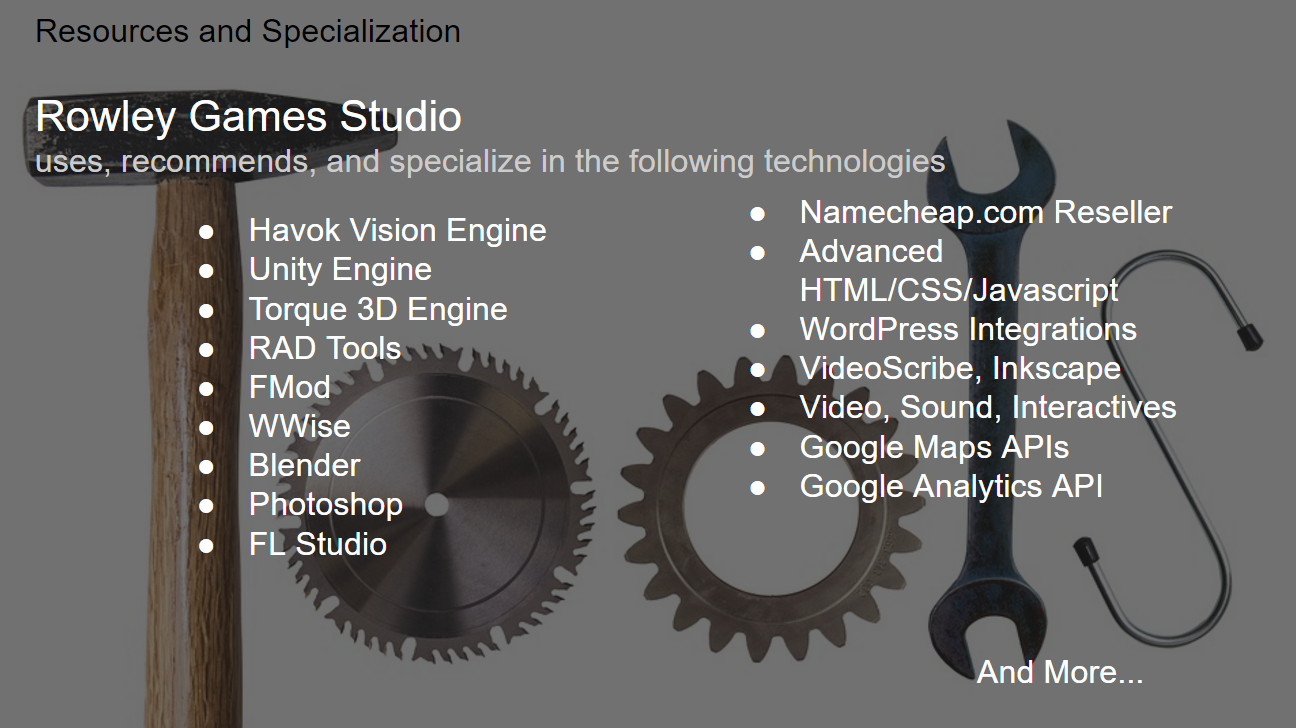 Resources and Tools we utilize and recommend include Havok Vision and Havok technologies, Unity 3D Engine, Torque3D Engine, FMod, WWise, Blender, GIMP, Photoshop, FL Studio and many more.